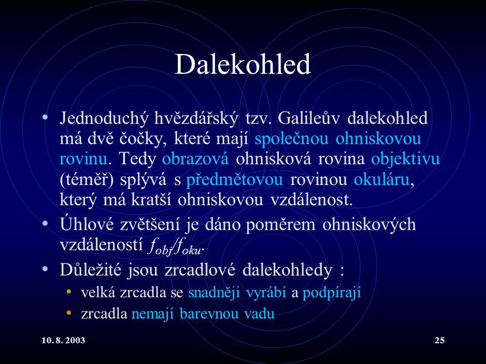 10. 8. 200325 Dalekohled Jednoduchý hvězdářský tzv. Galileův dalekohled má dvě čočky, které mají společnou ohniskovou rovinu. Tedy obrazová ohnisková