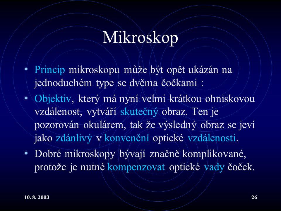 10. 8. 200326 Mikroskop Princip mikroskopu může být opět ukázán na jednoduchém type se dvěma čočkami : Objektiv, který má nyní velmi krátkou ohniskovo