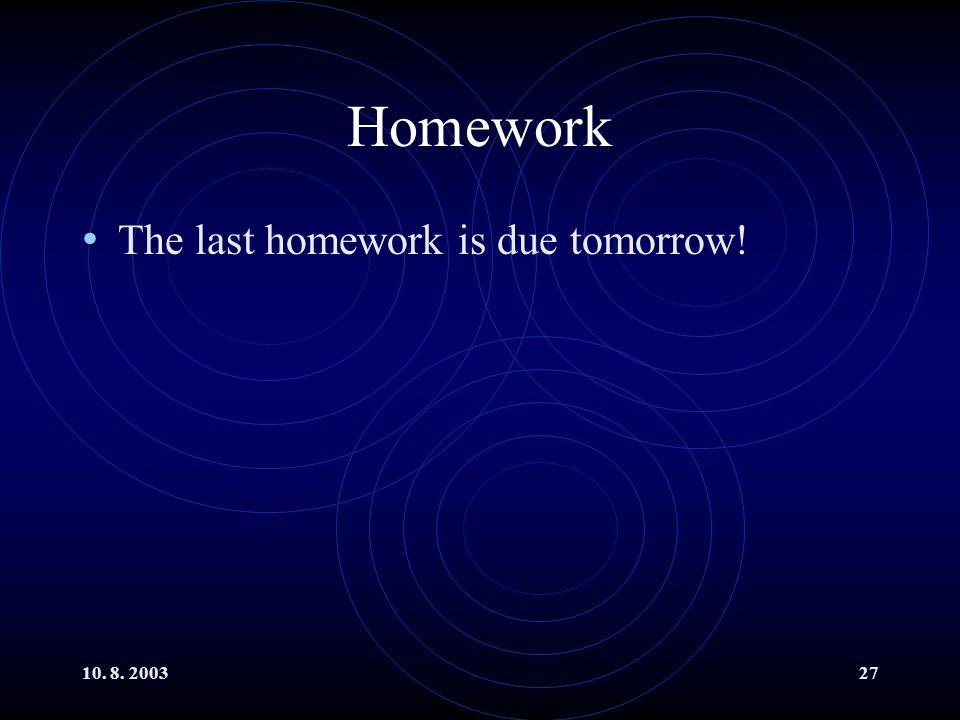 10. 8. 200327 Homework The last homework is due tomorrow!