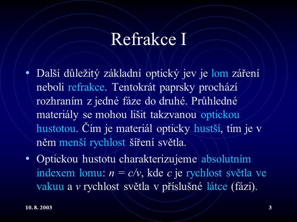 10. 8. 20033 Refrakce I Další důležitý základní optický jev je lom záření neboli refrakce. Tentokrát paprsky prochází rozhraním z jedné fáze do druhé.