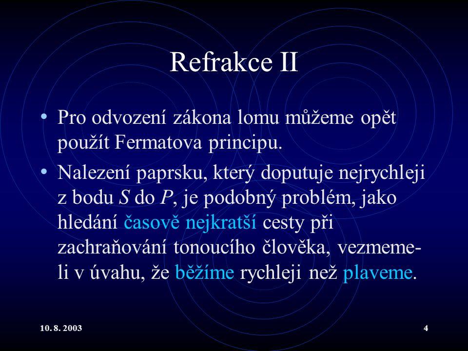 10. 8. 20034 Refrakce II Pro odvození zákona lomu můžeme opět použít Fermatova principu. Nalezení paprsku, který doputuje nejrychleji z bodu S do P, j