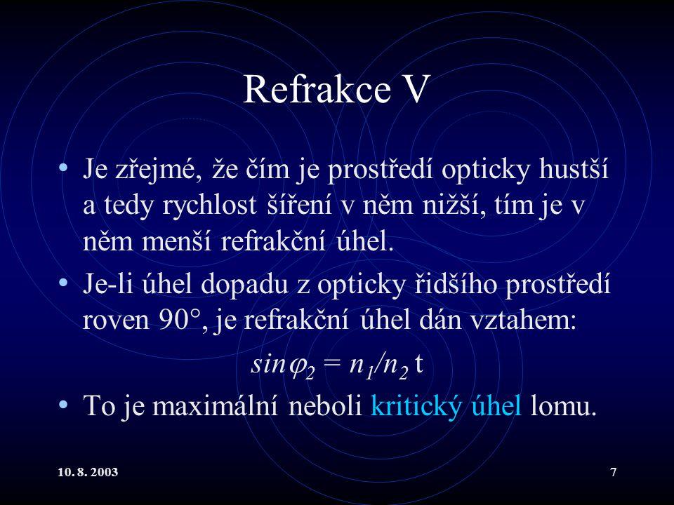 10. 8. 20037 Refrakce V Je zřejmé, že čím je prostředí opticky hustší a tedy rychlost šíření v něm nižší, tím je v něm menší refrakční úhel. Je-li úhe