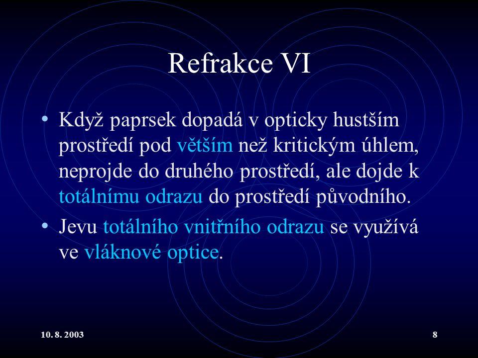 10. 8. 20038 Refrakce VI Když paprsek dopadá v opticky hustším prostředí pod větším než kritickým úhlem, neprojde do druhého prostředí, ale dojde k to
