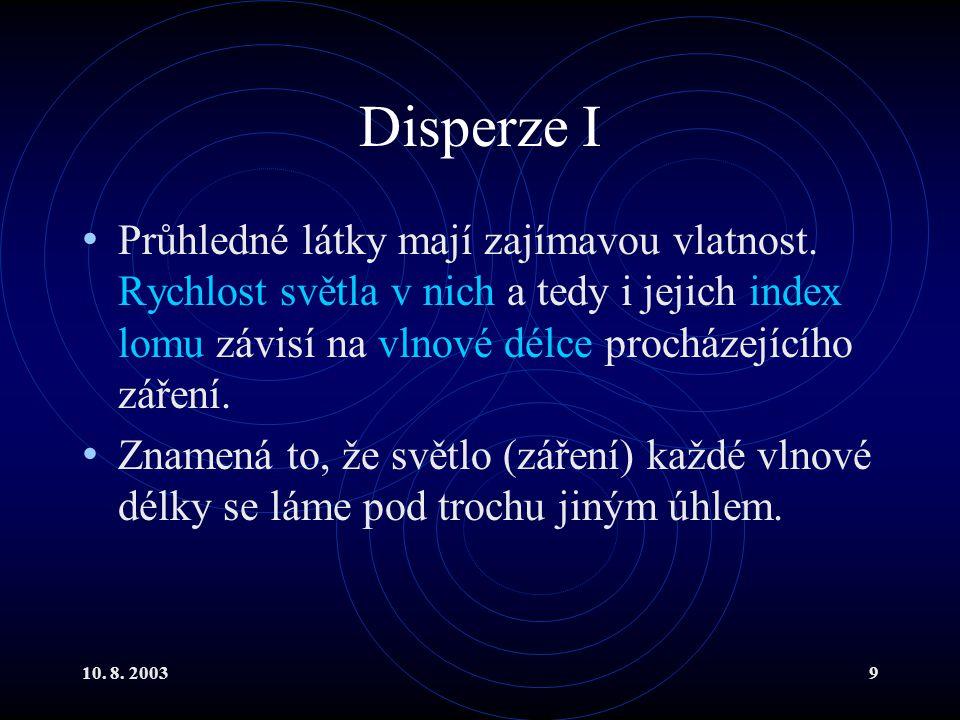 10. 8. 20039 Disperze I Průhledné látky mají zajímavou vlatnost. Rychlost světla v nich a tedy i jejich index lomu závisí na vlnové délce procházející