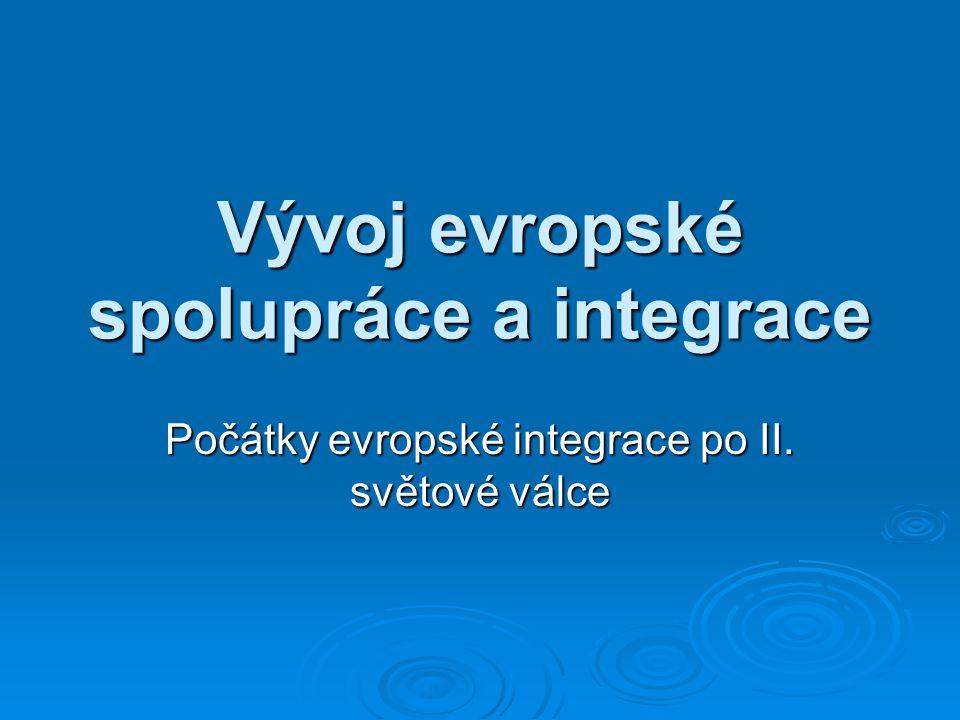 Vývoj evropské spolupráce a integrace Počátky evropské integrace po II. světové válce
