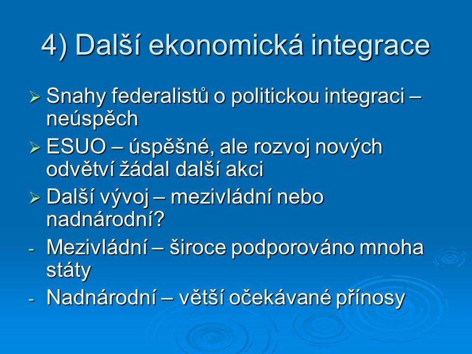 4) Další ekonomická integrace  Snahy federalistů o politickou integraci – neúspěch  ESUO – úspěšné, ale rozvoj nových odvětví žádal další akci  Dal