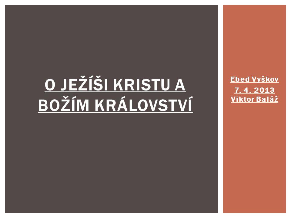 Ebed Vyškov 7. 4. 2013 Viktor Baláž O JEŽÍŠI KRISTU A BOŽÍM KRÁLOVSTVÍ