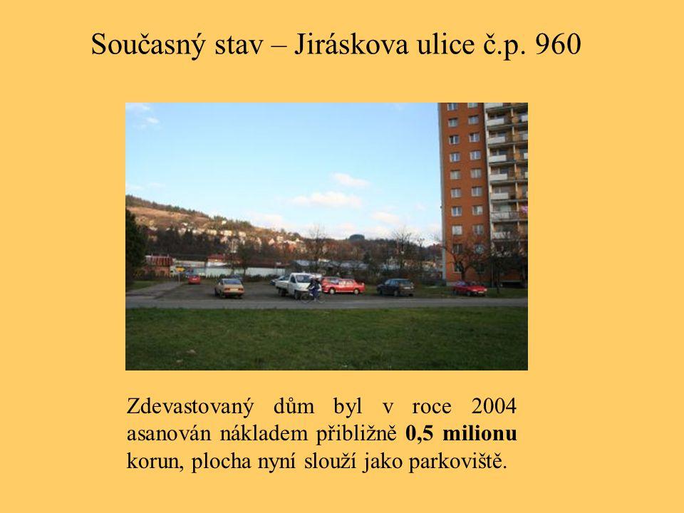 Současný stav – Jiráskova ulice č.p. 960 Zdevastovaný dům byl v roce 2004 asanován nákladem přibližně 0,5 milionu korun, plocha nyní slouží jako parko