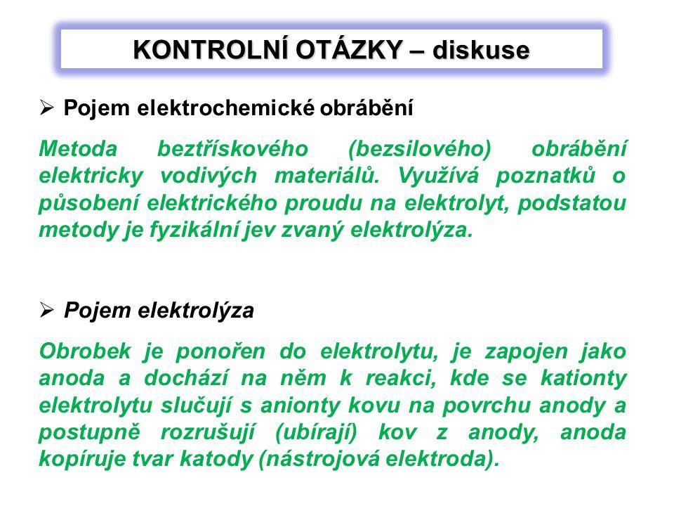 KONTROLNÍ OTÁZKY – diskuse  Pojem elektrochemické obrábění Metoda beztřískového (bezsilového) obrábění elektricky vodivých materiálů.
