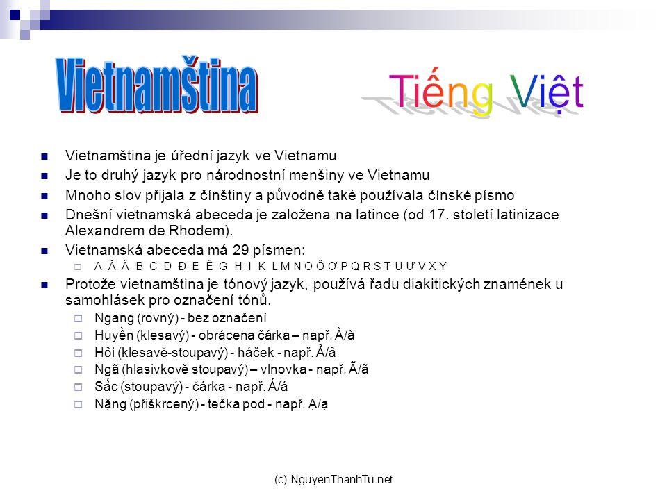 (c) NguyenThanhTu.net Vietnamština je úřední jazyk ve Vietnamu Je to druhý jazyk pro národnostní menšiny ve Vietnamu Mnoho slov přijala z čínštiny a původně také používala čínské písmo Dnešní vietnamská abeceda je založena na latince (od 17.