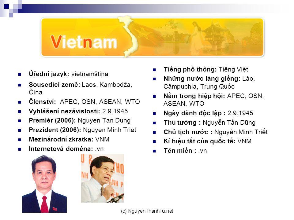 (c) NguyenThanhTu.net Úřední jazyk: vietnamština Sousedící země: Laos, Kambodža, Čína Členství: APEC, OSN, ASEAN, WTO Vyhlášení nezávislosti: 2.9.1945 Premiér (2006): Nguyen Tan Dung Prezident (2006): Nguyen Minh Triet Mezinárodní zkratka: VNM Internetová doména:.vn Tiếng phổ thông: Tiếng Việt Những nước láng giềng: Lào, Cămpuchia, Trung Quốc Nằm trong hiệp hội: APEC, OSN, ASEAN, WTO Ngày dành độc lập : 2.9.1945 Thủ tướng : Nguyễn Tấn Dũng Chủ tịch nước : Nguyễn Minh Triết Kí hiệu tắt của quốc tế: VNM Tên miền :.vn
