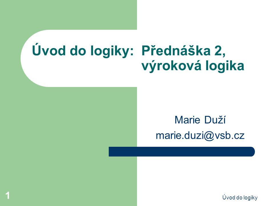 Úvod do logiky 1 Úvod do logiky: Přednáška 2, výroková logika Marie Duží marie.duzi@vsb.cz