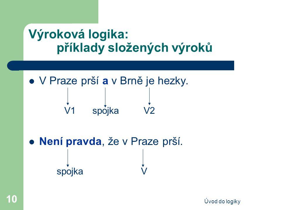Úvod do logiky 10 Výroková logika: příklady složených výroků V Praze prší a v Brně je hezky. V1 spojka V2 Není pravda, že v Praze prší. spojkaV