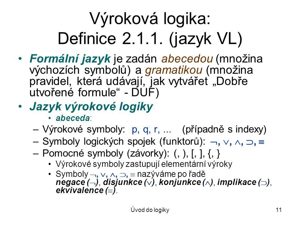 Úvod do logiky11 Výroková logika: Definice 2.1.1. (jazyk VL) Formální jazyk je zadán abecedou (množina výchozích symbolů) a gramatikou (množina pravid