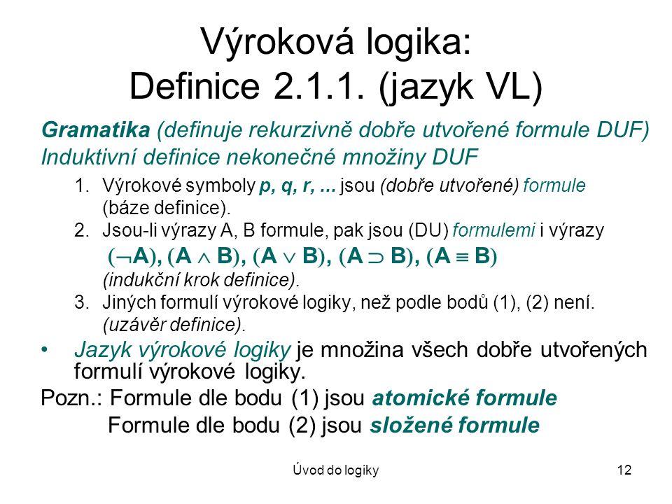 Úvod do logiky12 Výroková logika: Definice 2.1.1. (jazyk VL) Gramatika (definuje rekurzivně dobře utvořené formule DUF) Induktivní definice nekonečné