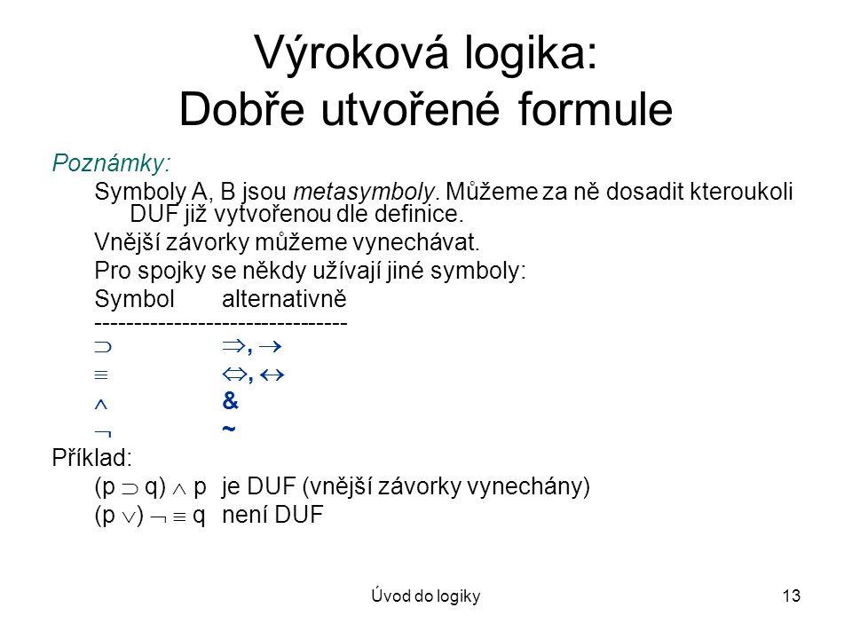 Úvod do logiky13 Výroková logika: Dobře utvořené formule Poznámky: Symboly A, B jsou metasymboly. Můžeme za ně dosadit kteroukoli DUF již vytvořenou d