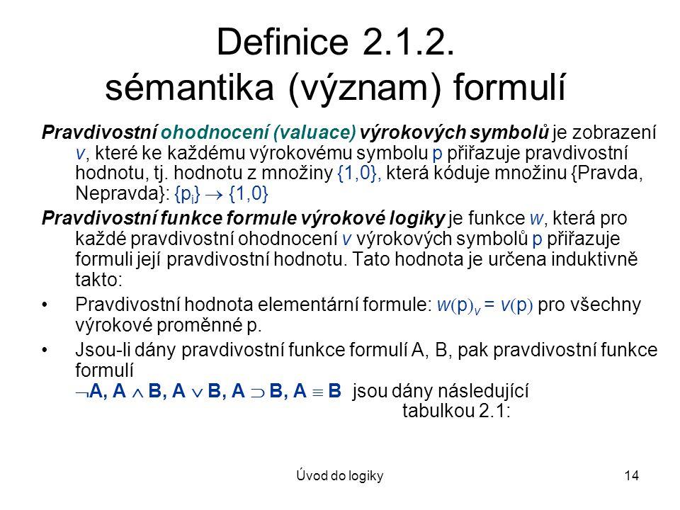 Úvod do logiky14 Definice 2.1.2. sémantika (význam) formulí Pravdivostní ohodnocení (valuace) výrokových symbolů je zobrazení v, které ke každému výro