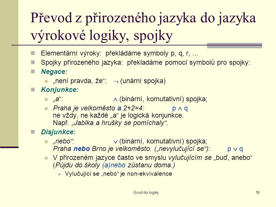 Úvod do logiky16 Převod z přirozeného jazyka do jazyka výrokové logiky, spojky Elementární výroky: překládáme symboly p, q, r,... Spojky přirozeného j