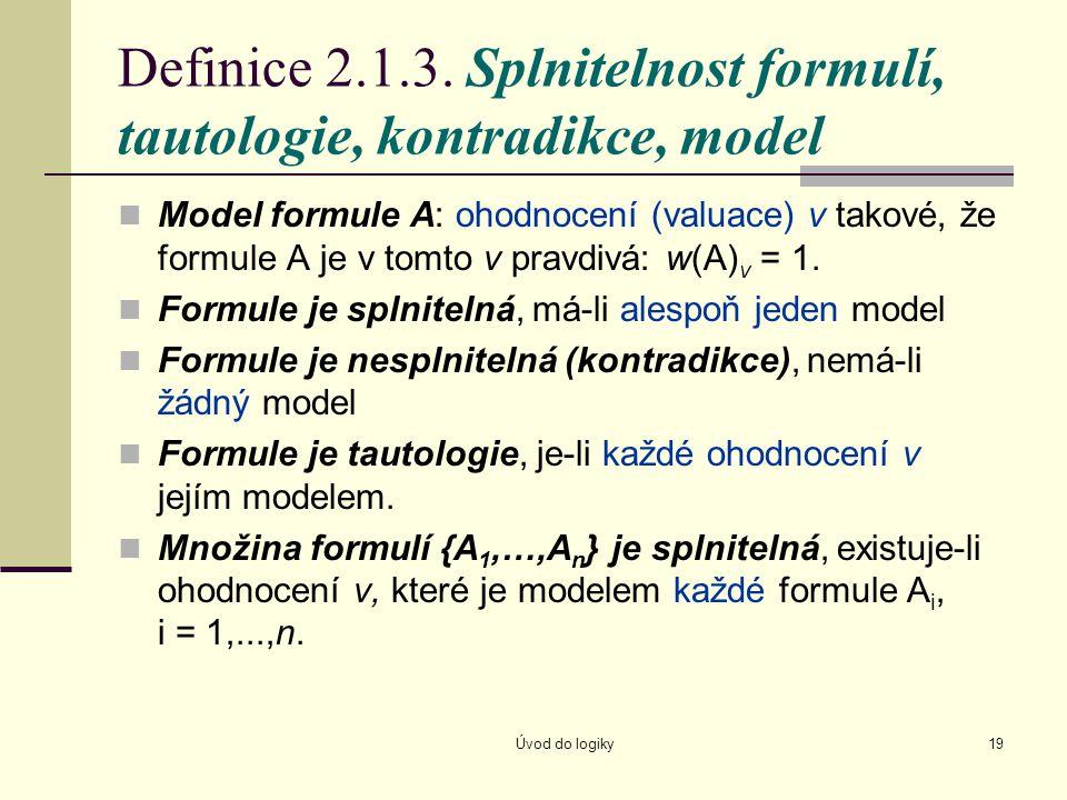 Úvod do logiky19 Definice 2.1.3. Splnitelnost formulí, tautologie, kontradikce, model Model formule A: ohodnocení (valuace) v takové, že formule A je
