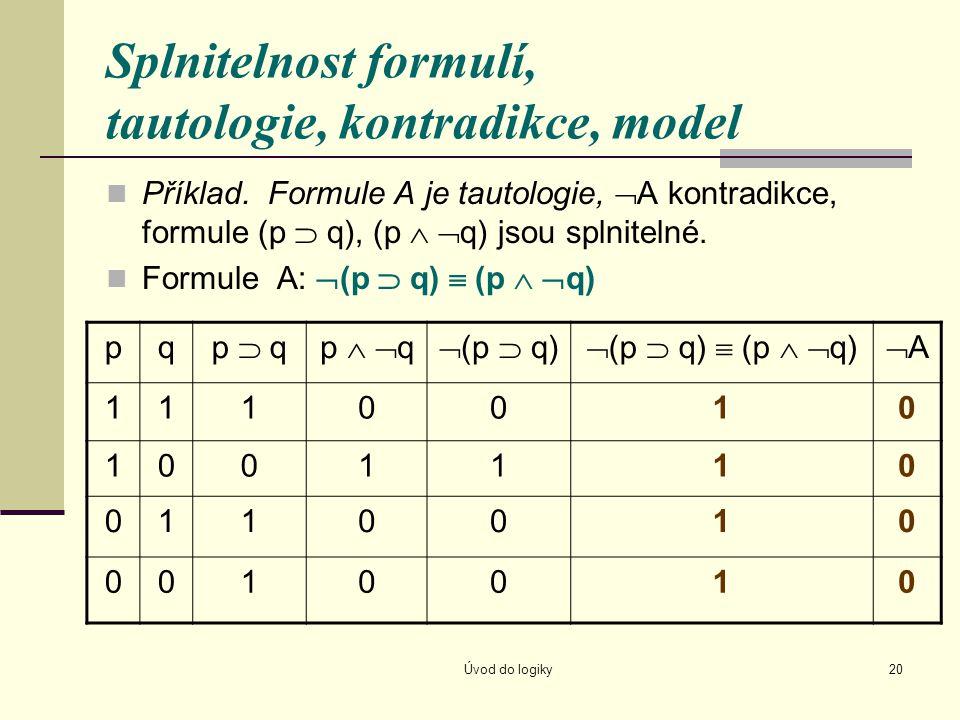 Úvod do logiky20 Splnitelnost formulí, tautologie, kontradikce, model Příklad. Formule A je tautologie,  A kontradikce, formule (p  q), (p   q) js