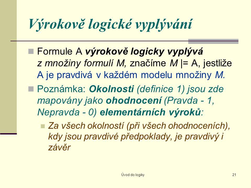 Úvod do logiky21 Výrokově logické vyplývání Formule A výrokově logicky vyplývá z množiny formulí M, značíme M |= A, jestliže A je pravdivá v každém mo