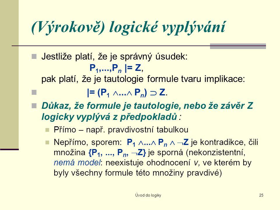 Úvod do logiky25 (Výrokově) logické vyplývání Jestliže platí, že je správný úsudek: P 1,...,P n |= Z, pak platí, že je tautologie formule tvaru implik