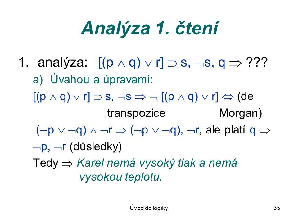 Úvod do logiky35 Analýza 1. čtení 1.analýza: [(p  q)  r]  s,  s, q  ??? a)Úvahou a úpravami: [(p  q)  r]  s,  s   [(p  q)  r]  (de trans