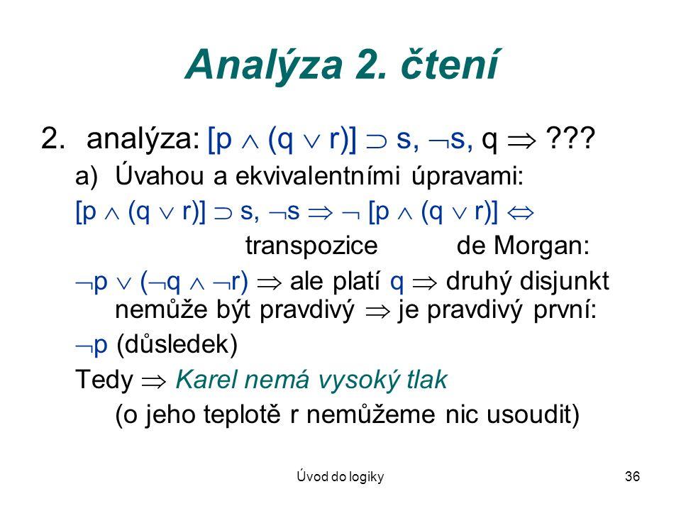 Úvod do logiky36 Analýza 2. čtení 2.analýza: [p  (q  r)]  s,  s, q  ??? a)Úvahou a ekvivalentními úpravami: [p  (q  r)]  s,  s   [p  (q 