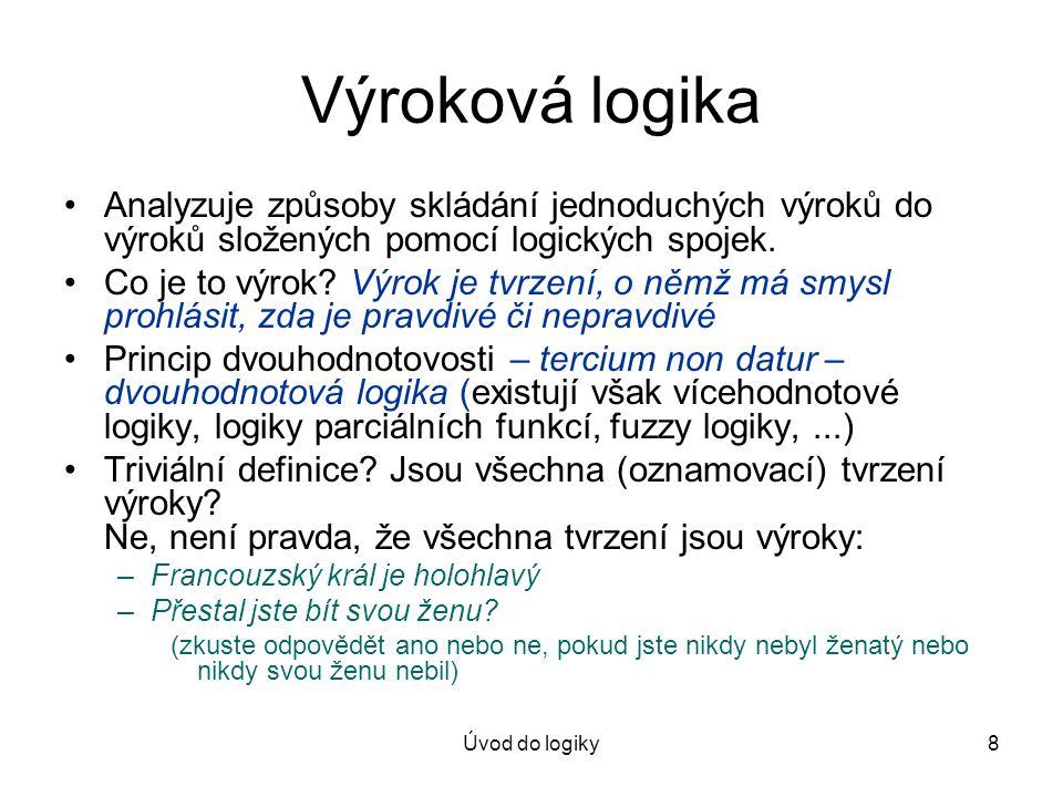 Úvod do logiky8 Výroková logika Analyzuje způsoby skládání jednoduchých výroků do výroků složených pomocí logických spojek. Co je to výrok? Výrok je t