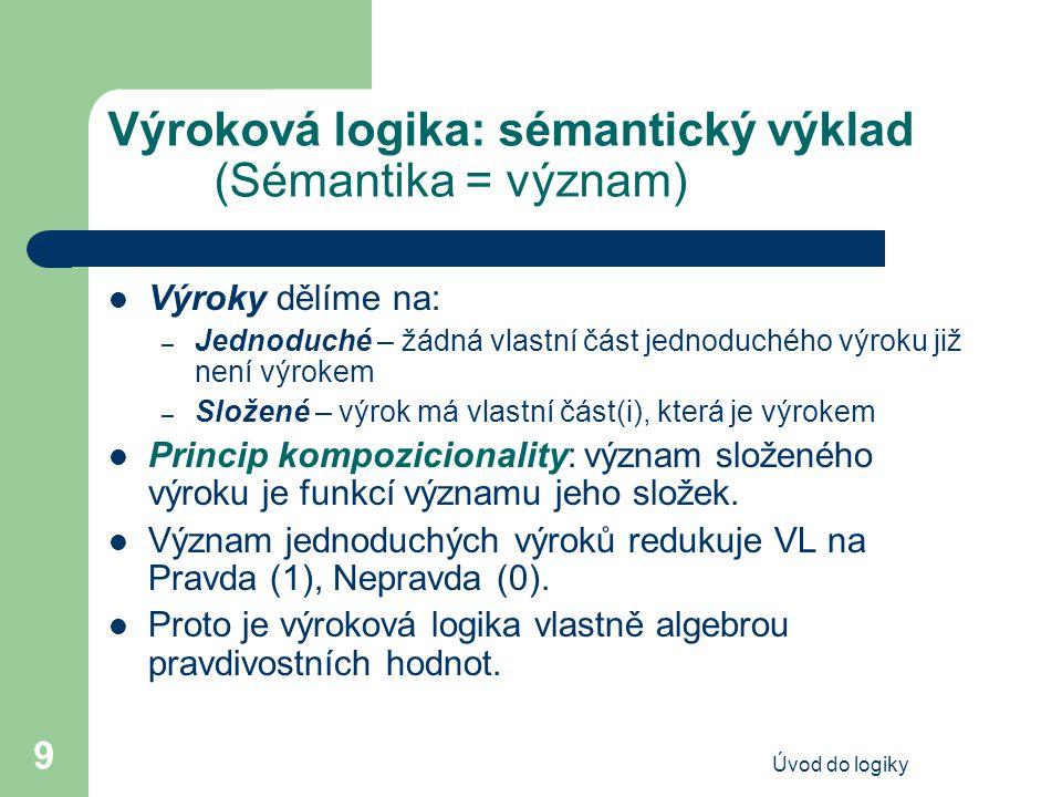 Úvod do logiky 9 Výroková logika: sémantický výklad (Sémantika = význam) Výroky dělíme na: – Jednoduché – žádná vlastní část jednoduchého výroku již n