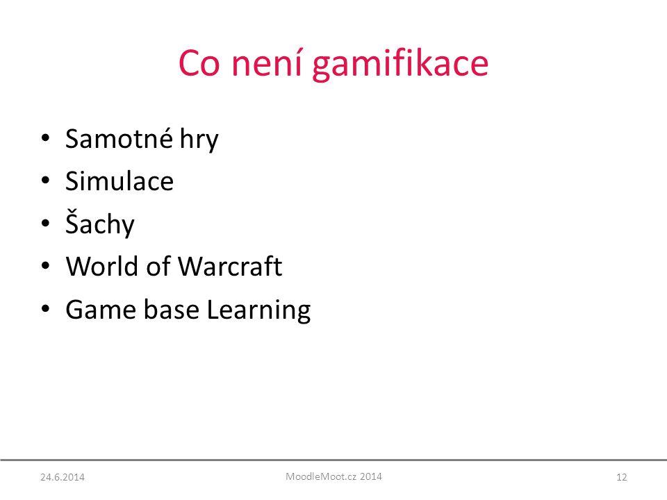 Co není gamifikace Samotné hry Simulace Šachy World of Warcraft Game base Learning 1224.6.2014 MoodleMoot.cz 2014