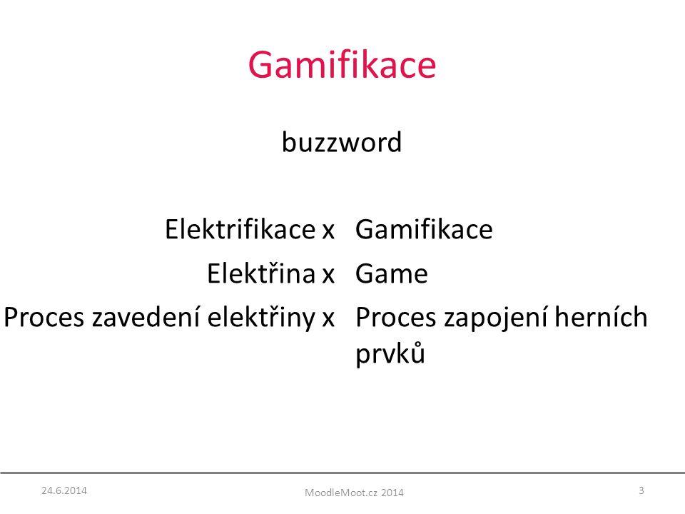 Gamifikace buzzword Elektrifikace x Elektřina x Proces zavedení elektřiny x Gamifikace Game Proces zapojení herních prvků 24.6.20143 MoodleMoot.cz 2014