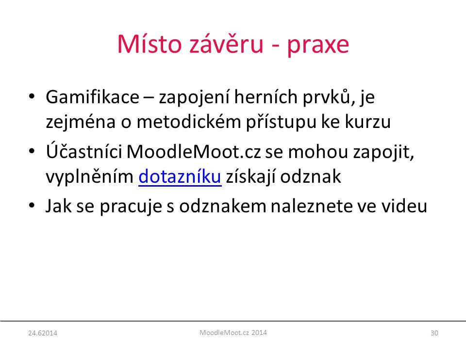 Místo závěru - praxe Gamifikace – zapojení herních prvků, je zejména o metodickém přístupu ke kurzu Účastníci MoodleMoot.cz se mohou zapojit, vyplněním dotazníku získají odznakdotazníku Jak se pracuje s odznakem naleznete ve videu 24.6201430 MoodleMoot.cz 2014