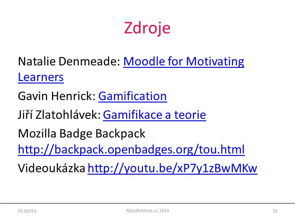 Zdroje Natalie Denmeade: Moodle for Motivating LearnersMoodle for Motivating Learners Gavin Henrick: GamificationGamification Jiří Zlatohlávek: Gamifikace a teorieGamifikace a teorie Mozilla Badge Backpack http://backpack.openbadges.org/tou.html http://backpack.openbadges.org/tou.html Videoukázka http://youtu.be/xP7y1zBwMKwhttp://youtu.be/xP7y1zBwMKw 24.6201431 MoodleMoot.cz 2014