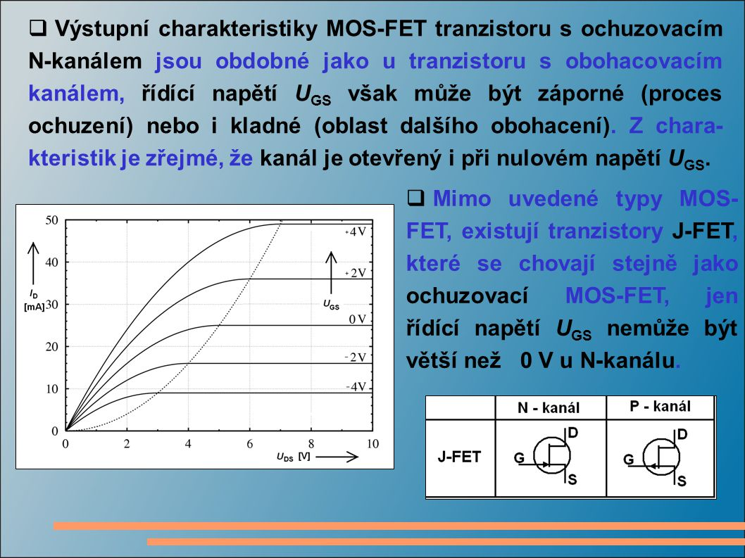  Výstupní charakteristiky MOS-FET tranzistoru s ochuzovacím N-kanálem jsou obdobné jako u tranzistoru s obohacovacím kanálem, řídící napětí U GS však