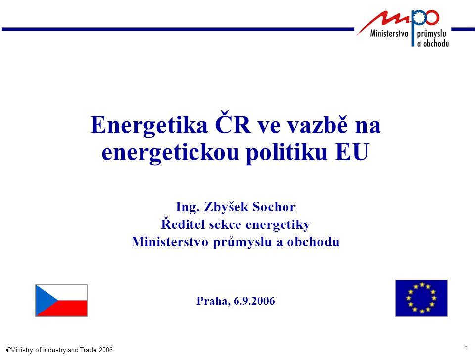 1  Ministry of Industry and Trade 2006 Energetika ČR ve vazbě na energetickou politiku EU Ing. Zbyšek Sochor Ředitel sekce energetiky Ministerstvo pr