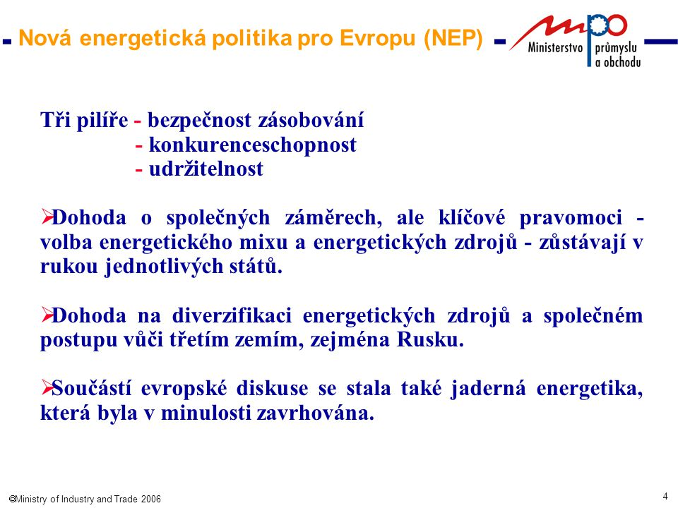 4  Ministry of Industry and Trade 2006 Nová energetická politika pro Evropu (NEP) Tři pilíře - bezpečnost zásobování - konkurenceschopnost - udržitelnost  Dohoda o společných záměrech, ale klíčové pravomoci - volba energetického mixu a energetických zdrojů - zůstávají v rukou jednotlivých států.