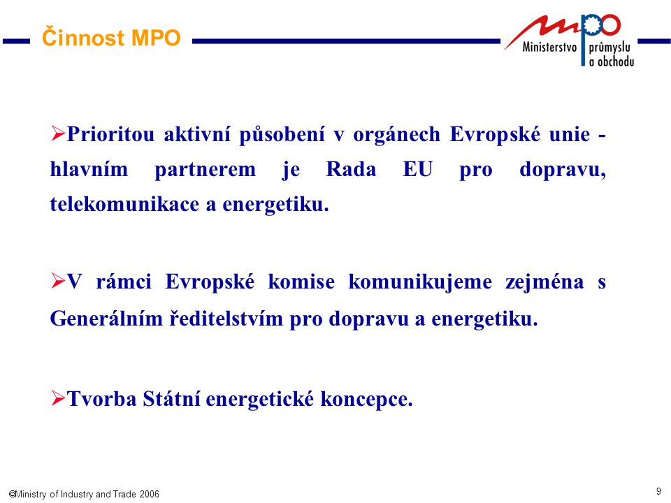9  Ministry of Industry and Trade 2006 Činnost MPO  Prioritou aktivní působení v orgánech Evropské unie - hlavním partnerem je Rada EU pro dopravu, telekomunikace a energetiku.