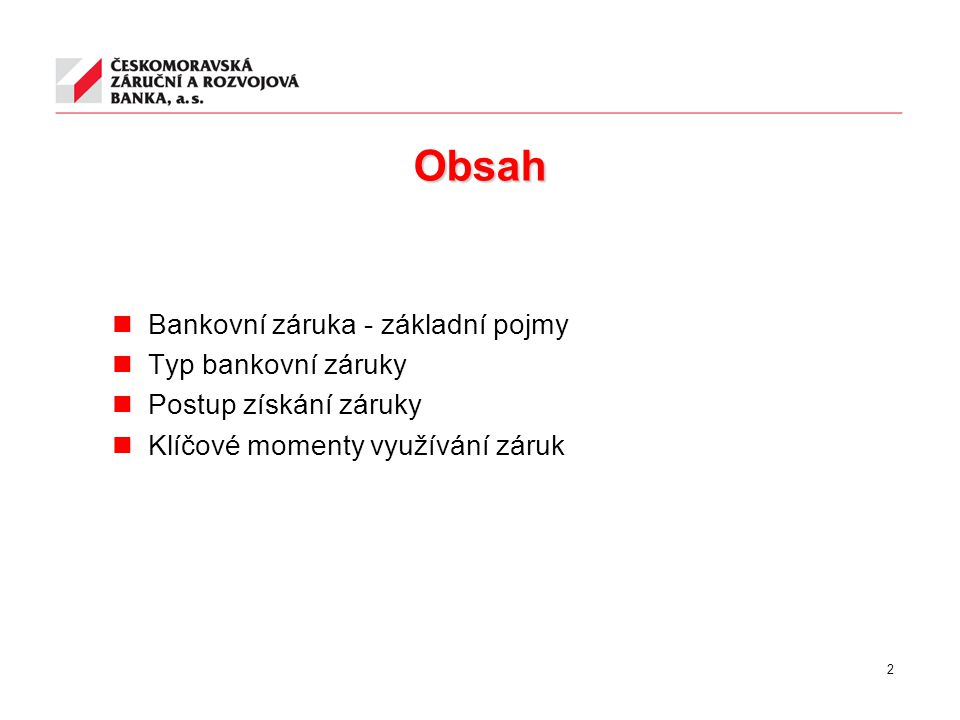 Obsah Bankovní záruka - základní pojmy Typ bankovní záruky Postup získání záruky Klíčové momenty využívání záruk 2