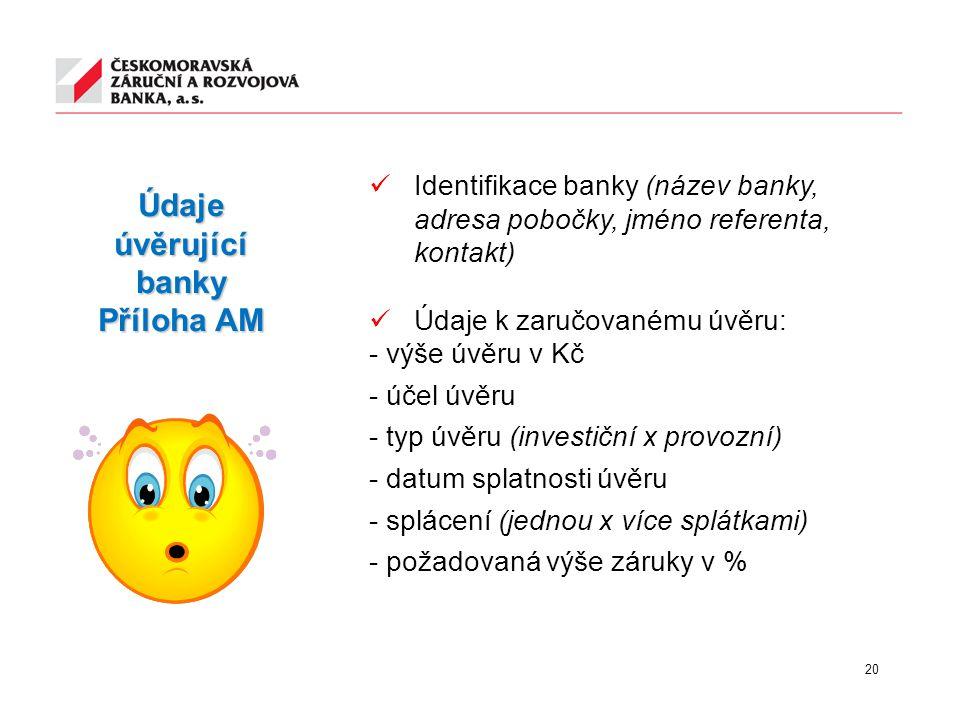20 Údaje úvěrující banky Příloha AM Identifikace banky (název banky, adresa pobočky, jméno referenta, kontakt) Údaje k zaručovanému úvěru: - výše úvěr