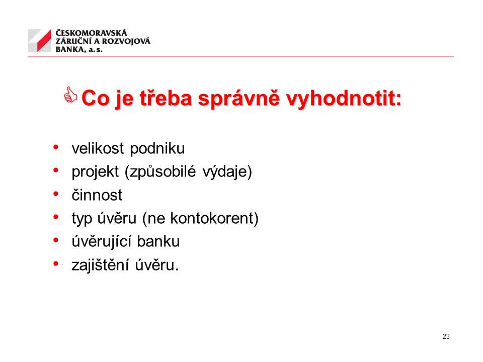23  Co je třeba správně vyhodnotit: velikost podniku projekt (způsobilé výdaje) činnost typ úvěru (ne kontokorent) úvěrující banku zajištění úvěru.