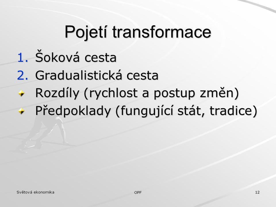 Světová ekonomika OPF 12 Pojetí transformace 1.Šoková cesta 2.Gradualistická cesta Rozdíly (rychlost a postup změn) Předpoklady (fungující stát, tradi