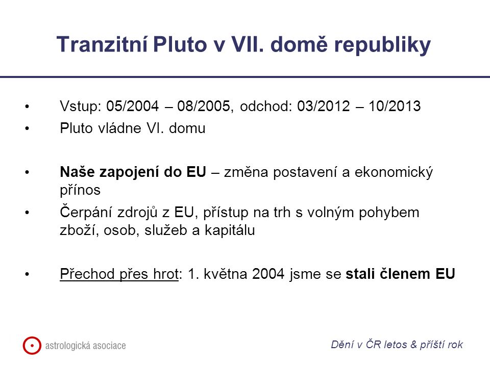 Tranzitní Pluto v VII. domě republiky Vstup: 05/2004 – 08/2005, odchod: 03/2012 – 10/2013 Pluto vládne VI. domu Naše zapojení do EU – změna postavení