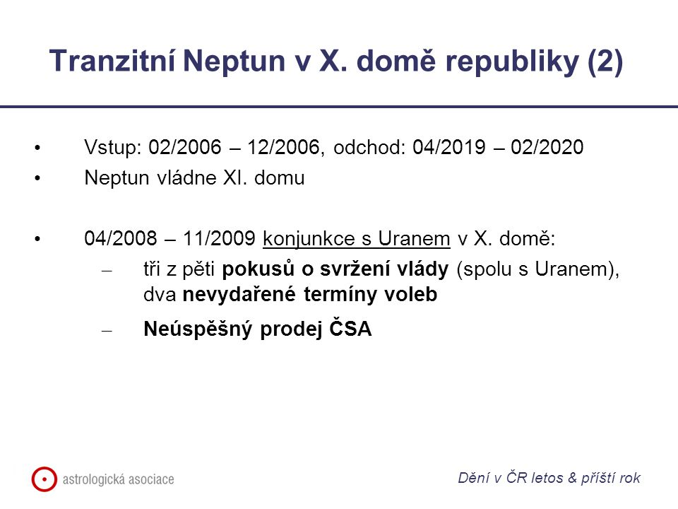 Tranzitní Neptun v X. domě republiky (2) Vstup: 02/2006 – 12/2006, odchod: 04/2019 – 02/2020 Neptun vládne XI. domu 04/2008 – 11/2009 konjunkce s Uran