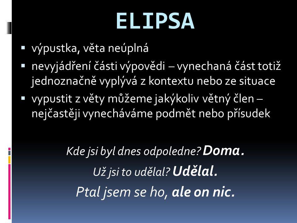 ELIPSA  výpustka, věta neúplná  nevyjádření části výpovědi – vynechaná část totiž jednoznačně vyplývá z kontextu nebo ze situace  vypustit z věty m