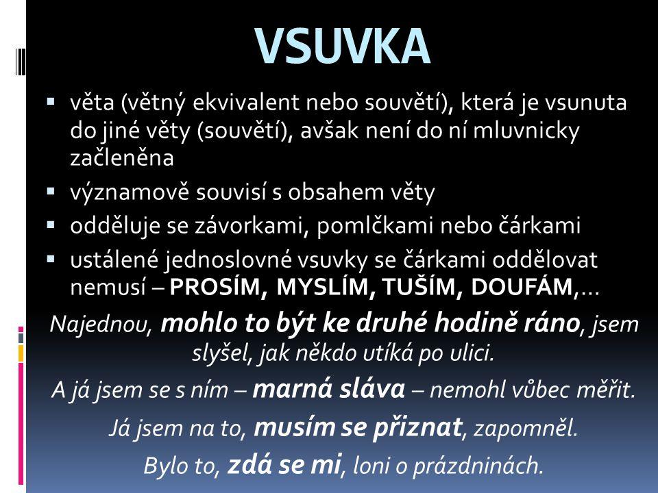 VSUVKA  věta (větný ekvivalent nebo souvětí), která je vsunuta do jiné věty (souvětí), avšak není do ní mluvnicky začleněna  významově souvisí s obs