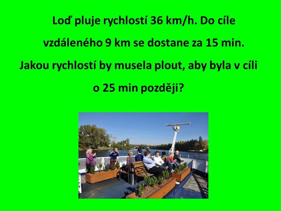Loď pluje rychlostí 36 km/h. Do cíle vzdáleného 9 km se dostane za 15 min.