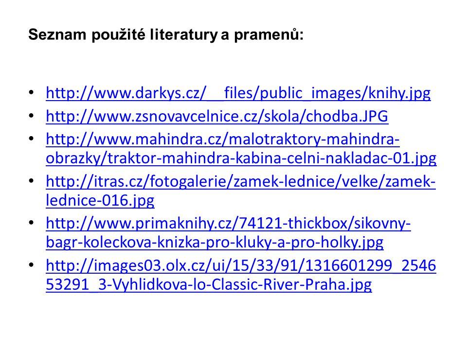 Seznam použité literatury a pramenů: http://www.darkys.cz/__files/public_images/knihy.jpg http://www.zsnovavcelnice.cz/skola/chodba.JPG http://www.mahindra.cz/malotraktory-mahindra- obrazky/traktor-mahindra-kabina-celni-nakladac-01.jpg http://www.mahindra.cz/malotraktory-mahindra- obrazky/traktor-mahindra-kabina-celni-nakladac-01.jpg http://itras.cz/fotogalerie/zamek-lednice/velke/zamek- lednice-016.jpg http://itras.cz/fotogalerie/zamek-lednice/velke/zamek- lednice-016.jpg http://www.primaknihy.cz/74121-thickbox/sikovny- bagr-koleckova-knizka-pro-kluky-a-pro-holky.jpg http://www.primaknihy.cz/74121-thickbox/sikovny- bagr-koleckova-knizka-pro-kluky-a-pro-holky.jpg http://images03.olx.cz/ui/15/33/91/1316601299_2546 53291_3-Vyhlidkova-lo-Classic-River-Praha.jpg http://images03.olx.cz/ui/15/33/91/1316601299_2546 53291_3-Vyhlidkova-lo-Classic-River-Praha.jpg