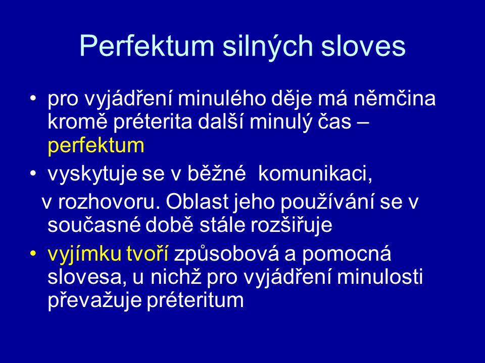 Perfektum silných sloves pro vyjádření minulého děje má němčina kromě préterita další minulý čas – perfektum vyskytuje se v běžné komunikaci, v rozhov