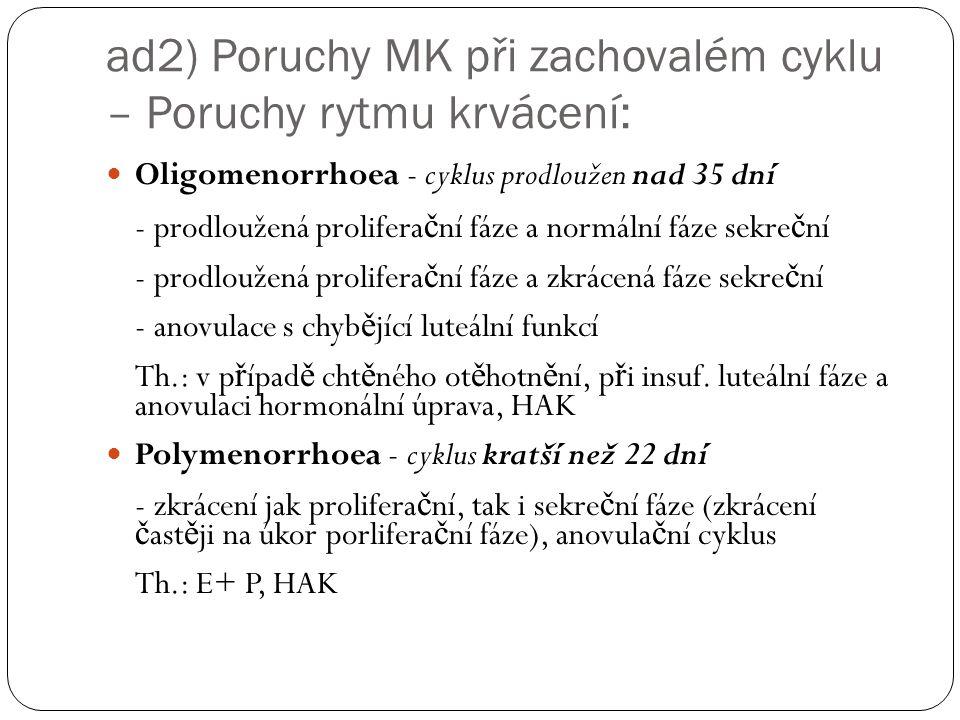 ad2) Poruchy MK při zachovalém cyklu – Poruchy rytmu krvácení: Oligomenorrhoea - cyklus prodloužen nad 35 dní - prodloužená prolifera č ní fáze a normální fáze sekre č ní - prodloužená prolifera č ní fáze a zkrácená fáze sekre č ní - anovulace s chyb ě jící luteální funkcí Th.: v p ř ípad ě cht ě ného ot ě hotn ě ní, p ř i insuf.